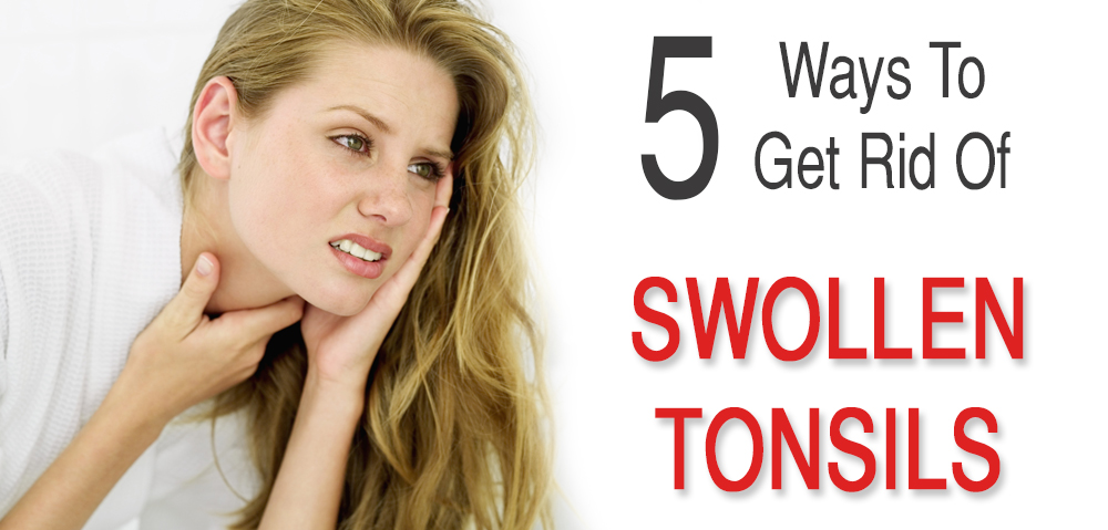 5 Quick Ways You Can Get Rid Of Swollen Tonsils Easily At Home